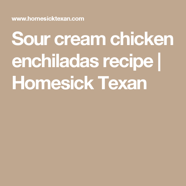 Sour Cream Chicken Enchiladas Recipe Homesick Texan Sour Cream Chicken Chicken Enchilada Recipe Sour Cream Chicken Enchilada Recipe