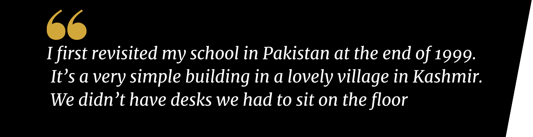 Zira Hussain, I first revisited my school in Pakistan at the end of 1999.  It's a very simple building in a lovely village in Kashmir.  We didn't have desks we had to sit on the floor
