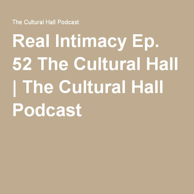 Real Intimacy Ep. 52 The Cultural Hall | The Cultural Hall Podcast