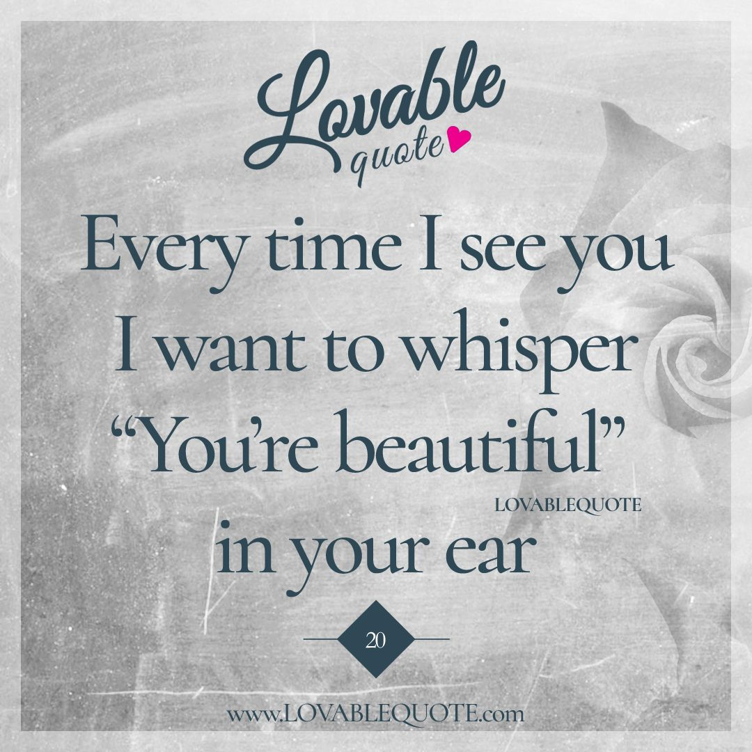 """Every time I see you I want to whisper """"You're beautiful"""