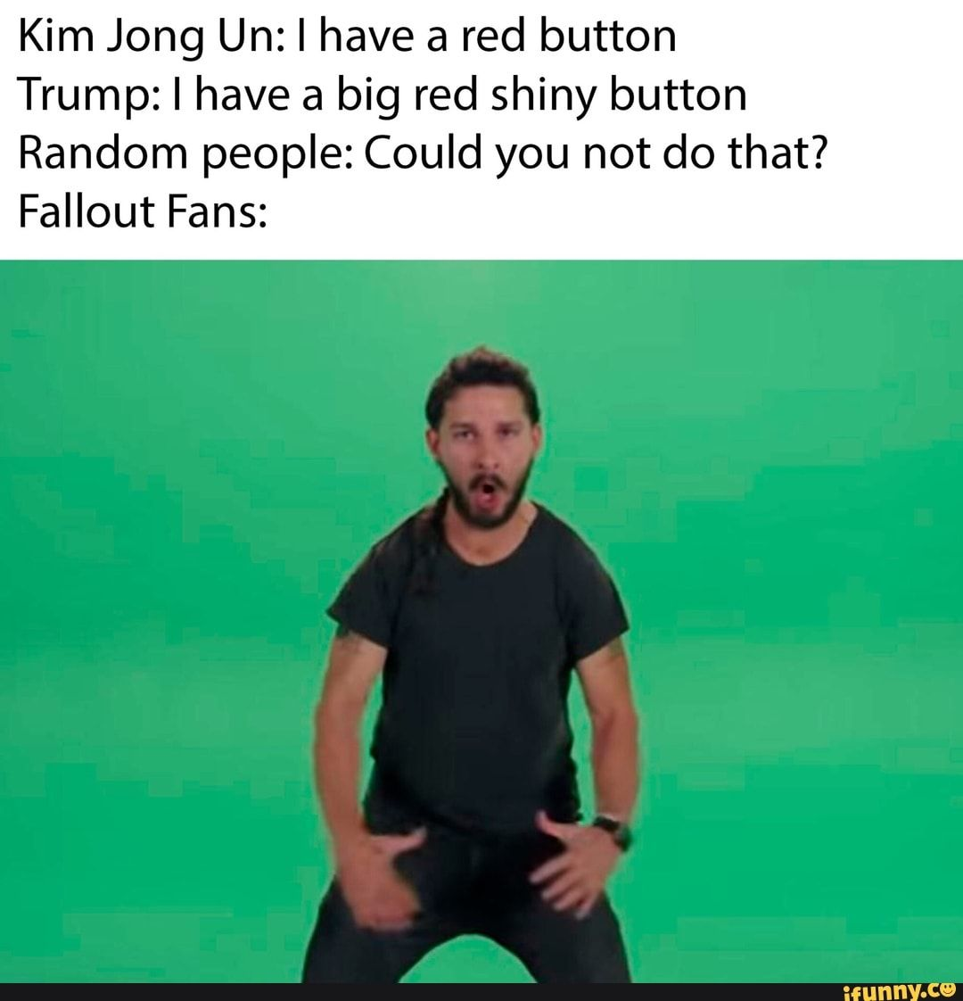 Kim Jong Un I Have A Red Button Trump I Have A Big Red Shiny Button Random People Could You Not Do That Fallout Fans Ifunny Fallout Funny Really