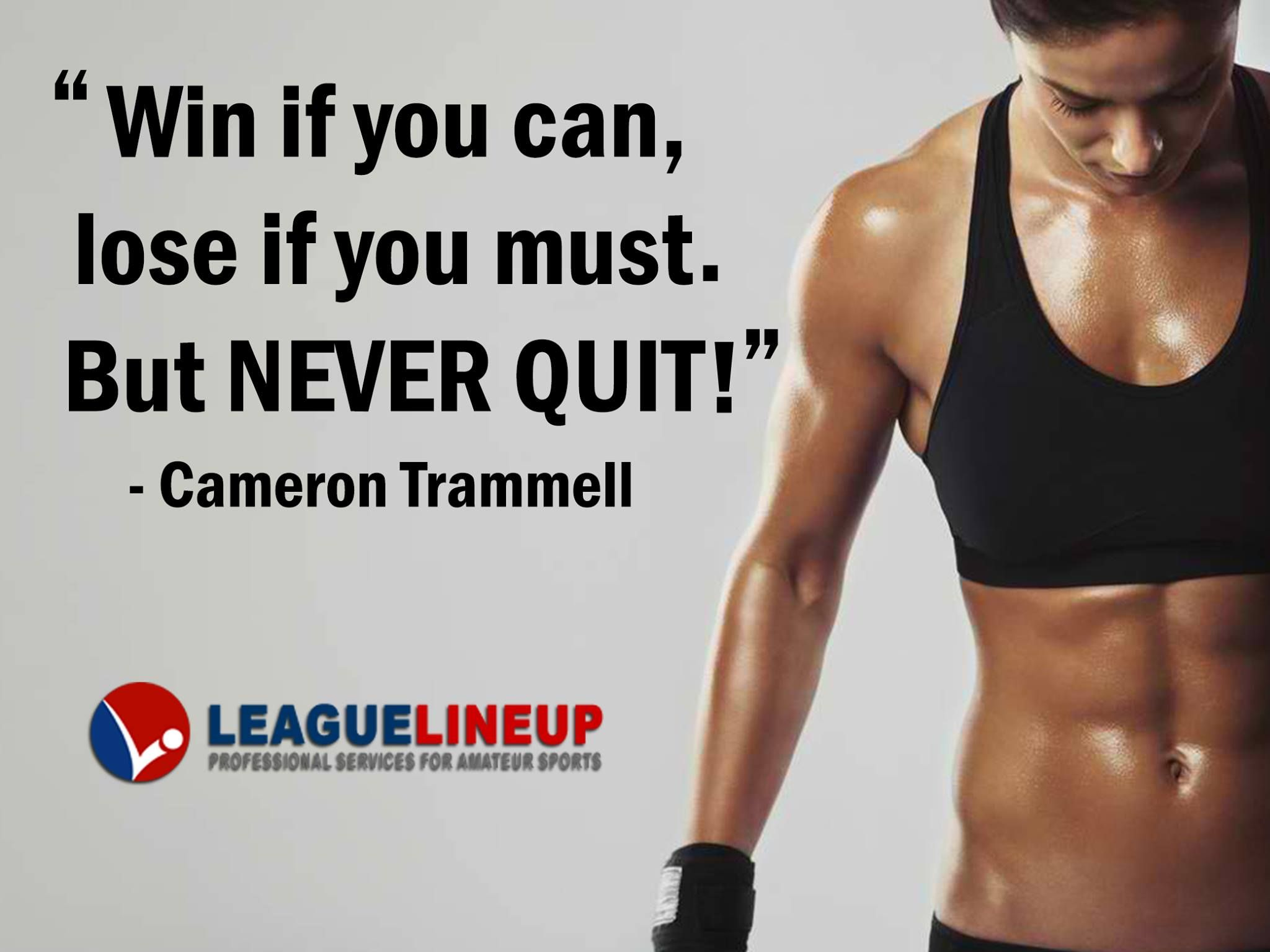 """""""Win if you can, lose if you must. But NEVER QUIT"""
