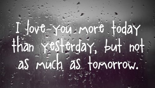 I Love You More Today Than Yesterday, But Not As Much As Tomorrow. ~  Romantic Quote To Brighten You Up After Long Weekend!