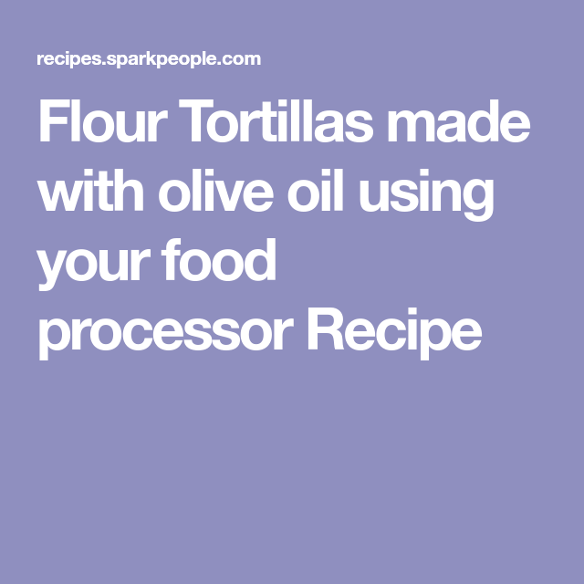 Flour tortillas made with olive oil using your food processor recipe flour tortillas made with olive oil using your food processor recipe forumfinder Choice Image
