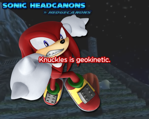 ☆ Sonic Headcanons ☆ — Knuckles is geokinetic.