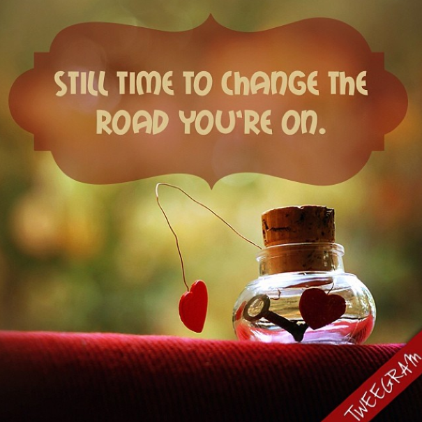 Still time to change the road you're on. #tweegram