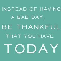 Instead Of Having A Bad Day Be Thankful That You Have Today