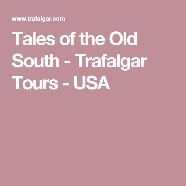 Tales Of The Old South Trafalgar Tours Usa Trafalgar Tours Usa Tours Trafalgar