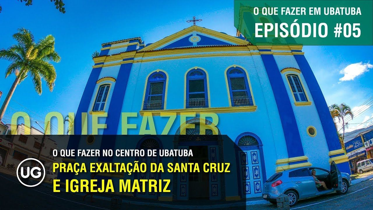 Ep 05 Praca Exaltacao Da Santa Cruz E Igreja Matriz De Ubatuba