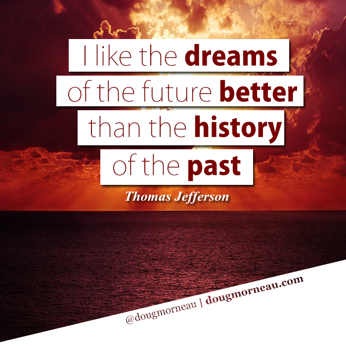 I Like The Dreams Of The Future Better Than The History Of The Past Thomas Jefferson I Hope You Enjoy The Quot Quote Of The Day The Past Thomas Jefferson