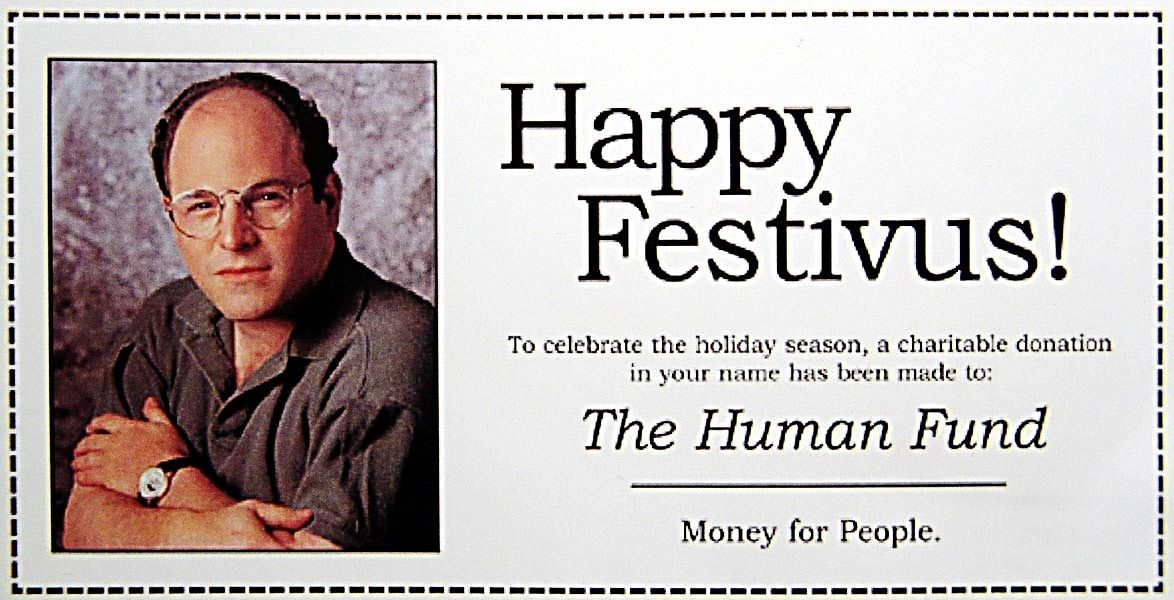 The Human Fund card. It wasn\'t actually a Festivus card, but we\'ll ...
