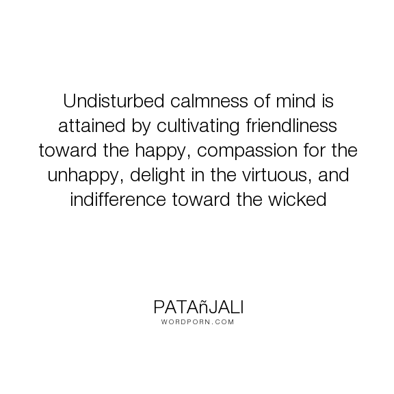 "Pata�jali - ""Undisturbed calmness of mind is attained by cultivating friendliness toward the happy,..."". inspirational, meditation, yoga"