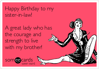 Free And Funny Birthday Ecard Happy To My Sister In Law A Great Lady Who Has The Courage Strength Live With Brother