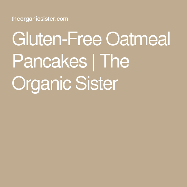 Gluten-Free Oatmeal Pancakes | The Organic Sister