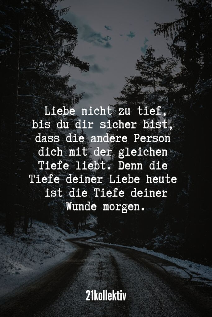 Liebe nicht zu tief, bis du dir sicher bist, dass die andere Person dich mit der… Do not love too deeply until you are sure that the other person loves you with the same depth. For the depth of your love today is the depth of your wound tomorrow.