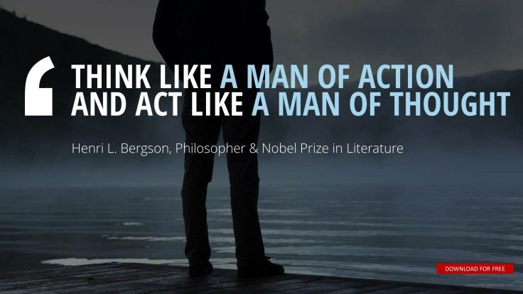 """THINK LIKE A MAN OF ACTION  AND ACT LIKE A MAN OF THOUGHT""	Henri L. Bergson, French Philosopher & Nobel Prize in Literature"