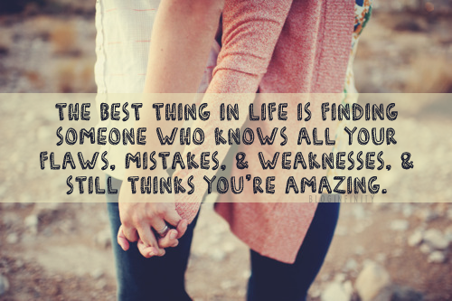the best thing in life is finding someone who knows all your flaws, mistakes, and weaknesses, and still thinks you're amazing.