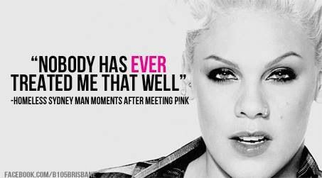 P!nk at her sweetest. Down under tour 2013. Gives a homeless man $100 n V.I.P tickets to het concert. I love you AM.
