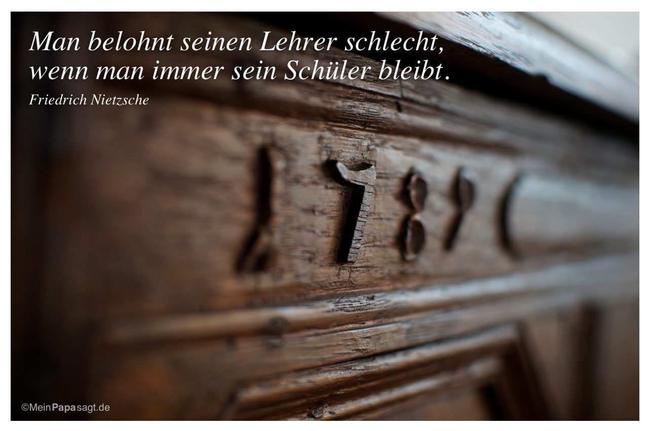 Mein Papa sagt...  Man belohnt seinen Lehrer schlecht, wenn man immer sein Schüler bleibt.  Friedrich Nietzsche    Weisheiten und Zitate TÄGLICH NEU auf www.MeinPapasagt.de
