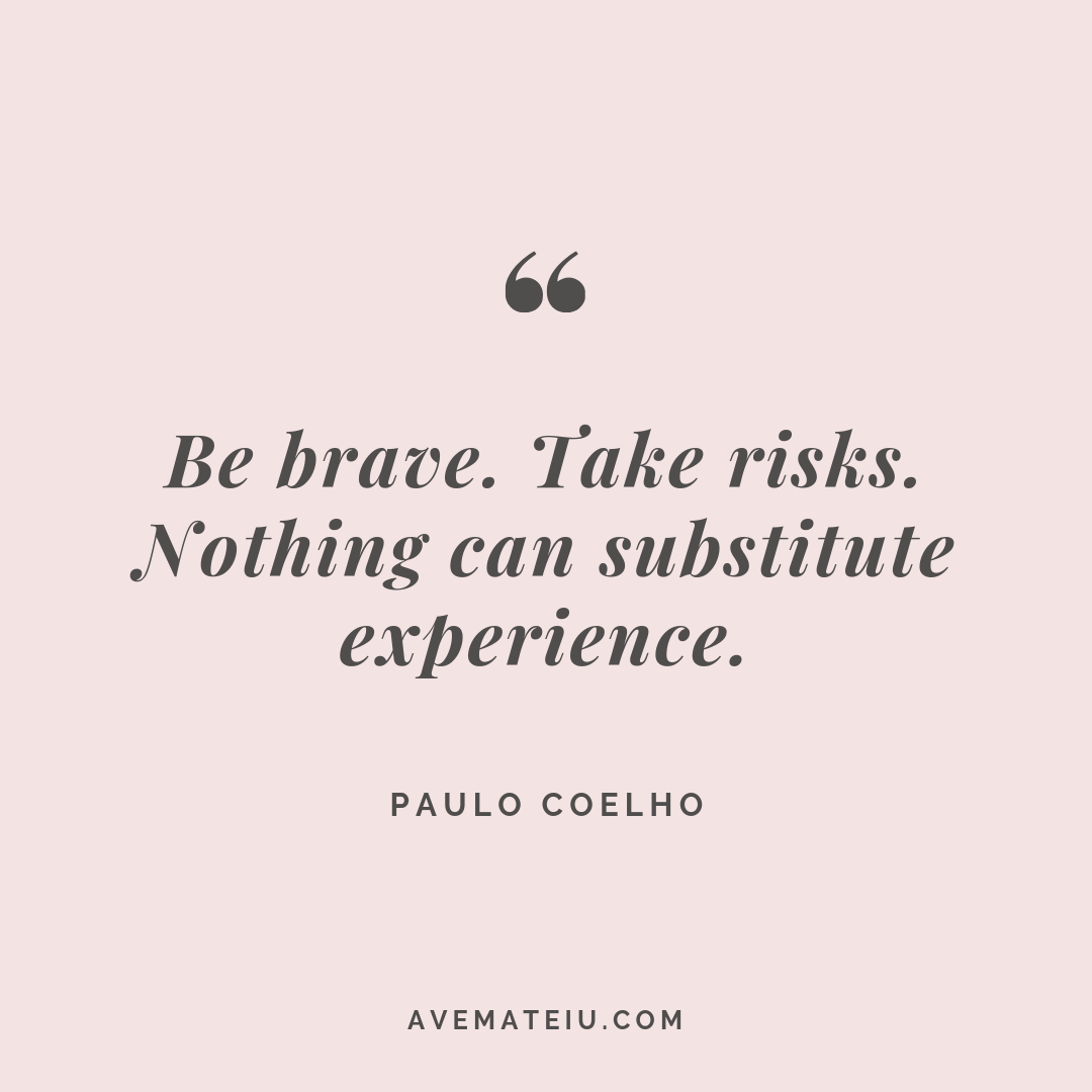 Be brave. Take risks. Nothing can substitute experience. - Paulo Coelho Quote #280 - Ave Mateiu
