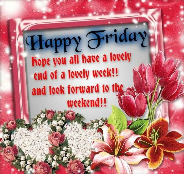 Happy Friday Hope You Have A Lovely End Of The Week Friday Happy