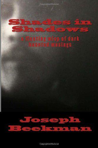 Shades in Shadows: a fleeting wisp of dark haunted musings by Joseph Beekman, http://www.amazon.com/dp/1482629674/ref=cm_sw_r_pi_dp_FPa0rb15BGCXQ
