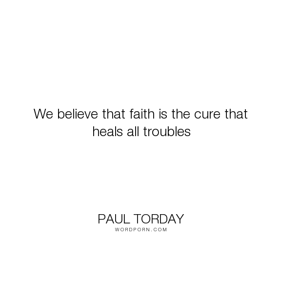 """Paul Torday - """"We believe that faith is the cure that heals all troubles"""". faith"""