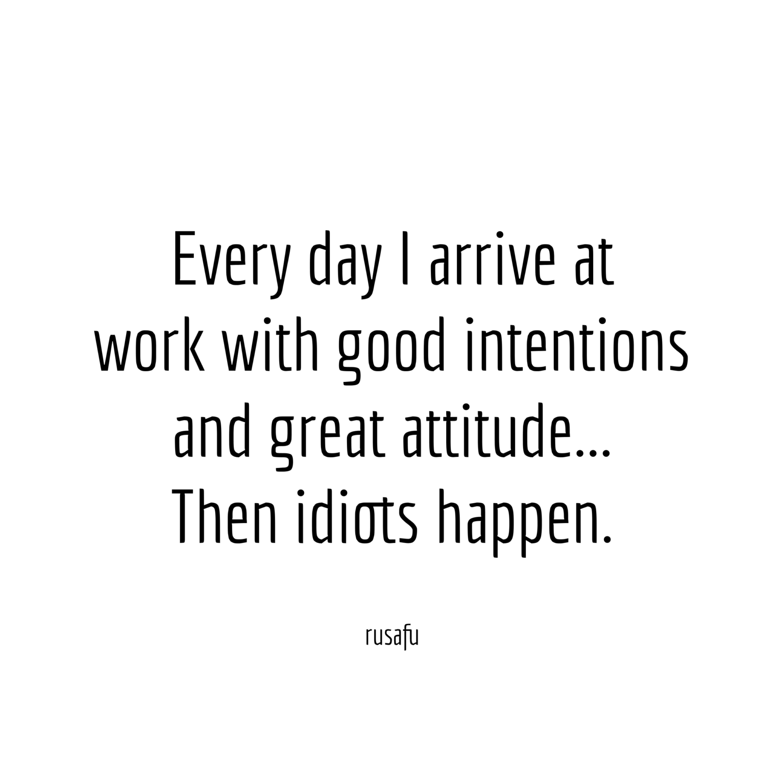 Every Day I Arrive At Work With Good Intentions And Great Attitude Then Idiots Happen Rusafu In 2021 Work Quotes Funny Funny Quotes Work Quotes