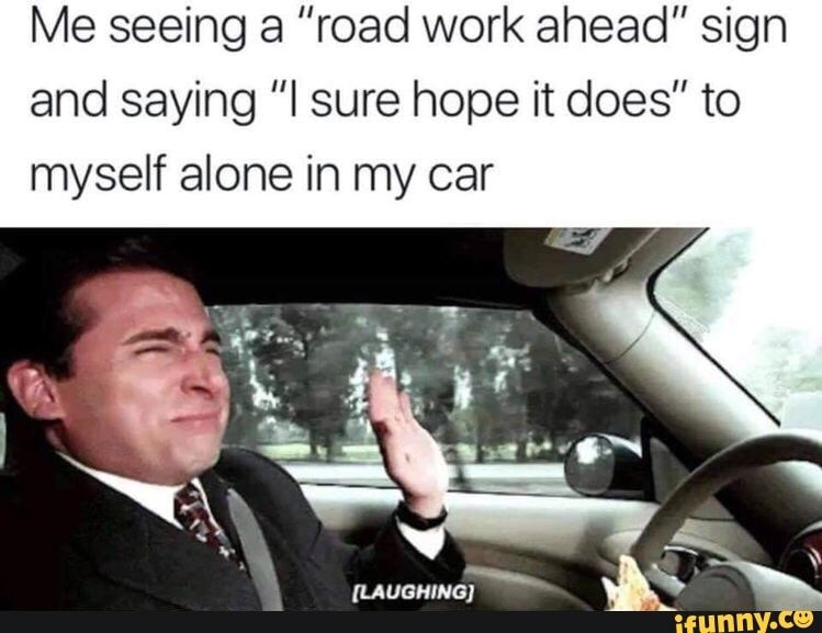Me Seeing A Road Work Ahead Sign And Saying I Sure Hope It Does To Myself Alone In My Car Ifunny Funny Relatable Memes Stupid Funny Memes Stupid Memes
