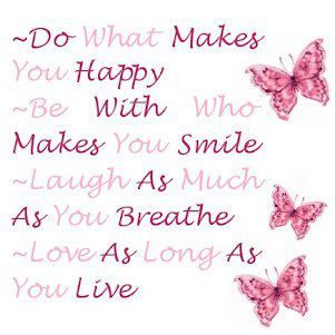 Do what makes you happy!  Check out this facebook page for more gorgeous quotes   https://www.facebook.com/pages/Unconditional-Love/262842176246