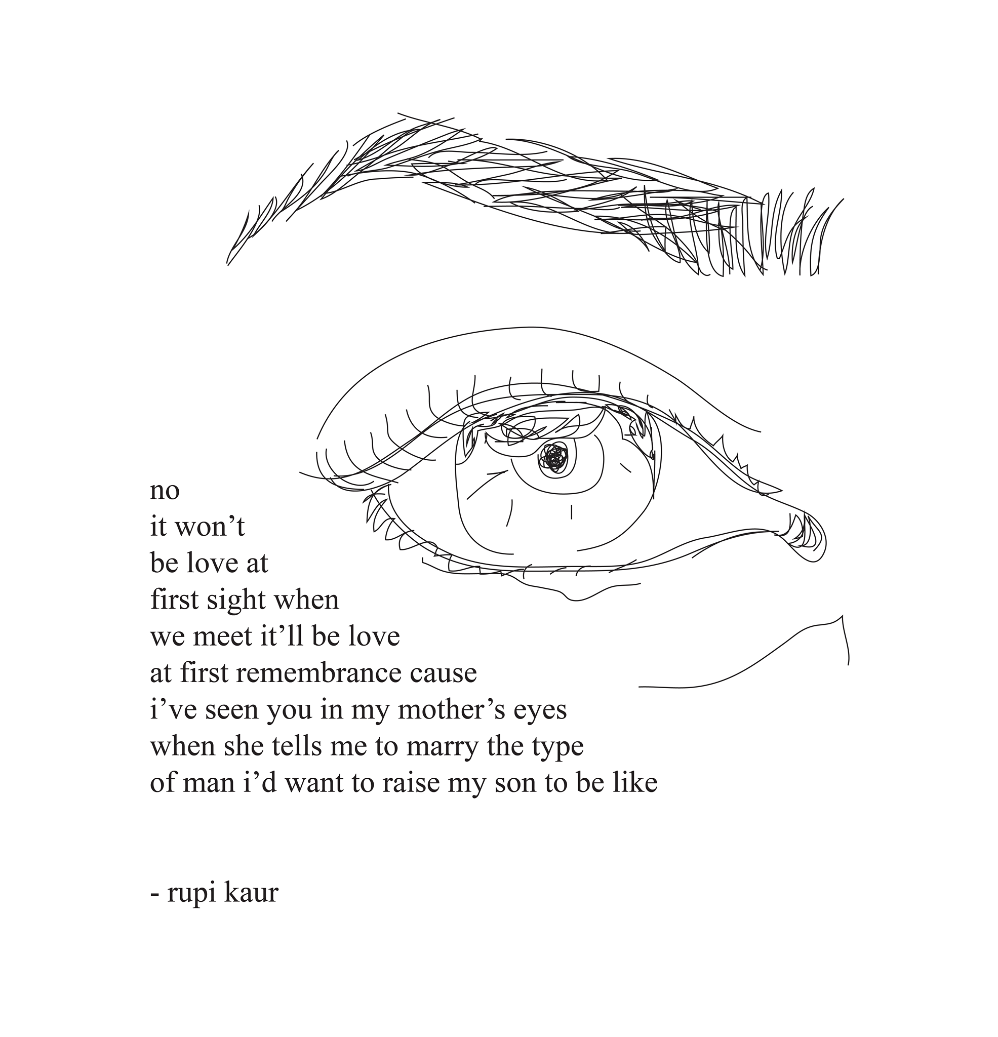 no it won't be love at first sight when we meet it'll be love at first remembrance cause i've seen you in my mother's eyes when she tells me to marry the type of man i'd want to raise my son to be like - rupi kaur #Rupi_Kaur #Milk_and_Honey #poetry