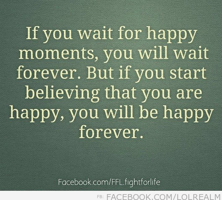 If you wait for happy moments, you will wait forever…