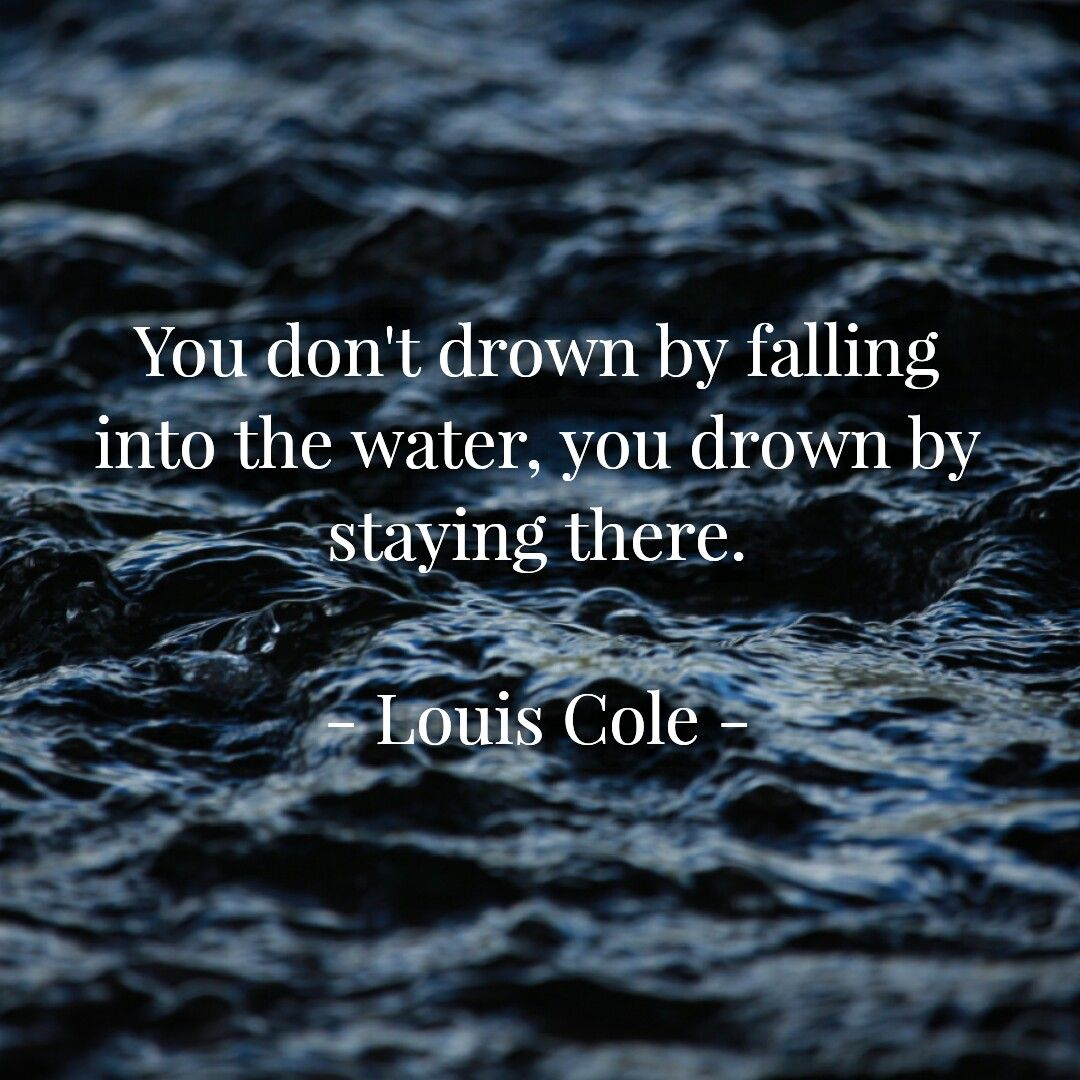 You don't drown by falling in the water, you drown by staying ...