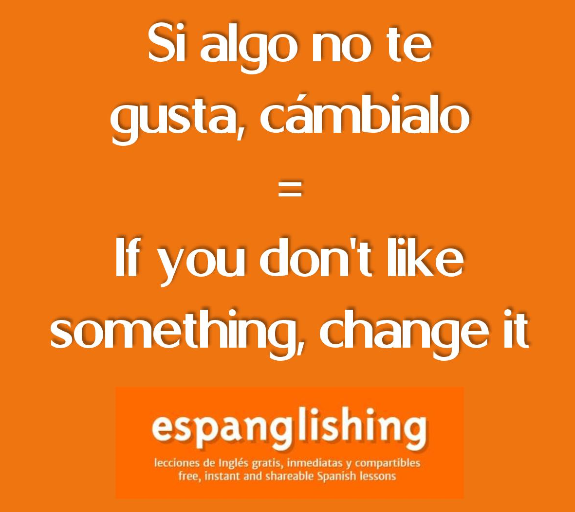 Si algo no te gusta, cámbialo = If you don't like something, change it