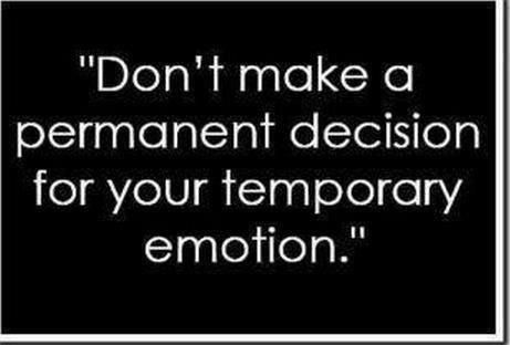 Dont make a permanent decision for your temporary emotion ...