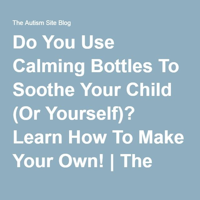 Do You Use Calming Bottles To Soothe Your Child (Or Yourself)? Learn How To Make Your Own! | The Autism Site Blog