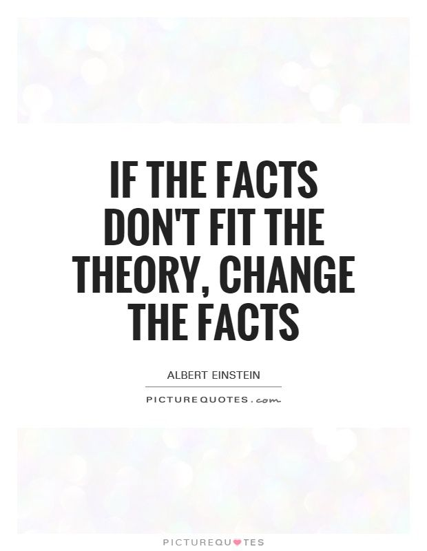 If the facts don't fit the theory, change the facts
