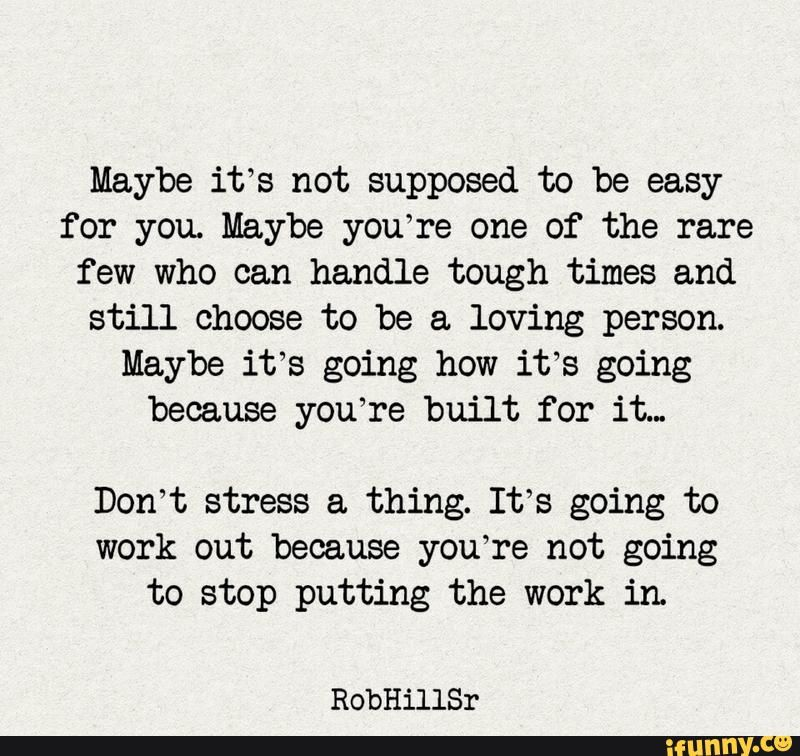 Maybe it's not supposed to be easy for you. Maybe you're one of the rare few who can handle tough times and still choose to be a loving person. Maybe it's going how it's going because you're built for it., Don't stress a thing. It's going to work out because you're not going to stop putting the work in. RobHillSr - )