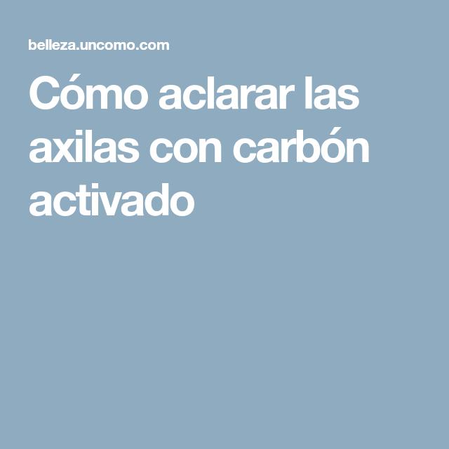 Cómo Aclarar Las Axilas Con Carbón Activado Carbon Activado Axilas Como Aclarar