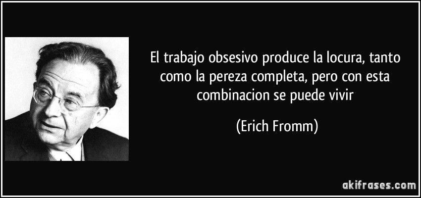 El trabajo obsesivo produce la locura, tanto como la pereza completa, pero con esta combinacion se puede vivir (Erich Fromm)