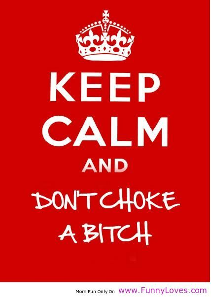 Keep Calm Quotes | keep calm and don\'t choke funny love ...