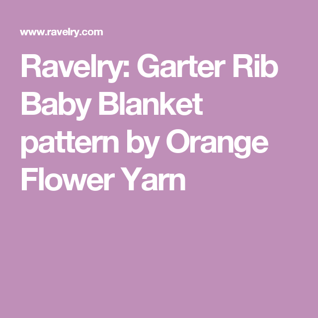 Ravelry: Garter Rib Baby Blanket pattern by Orange Flower Yarn ...