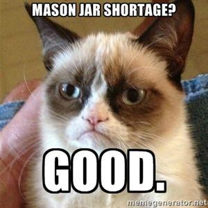 Mason jar shortage? GooD. | Grumpy Cat