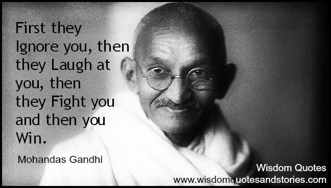 """""""First they ignore you, then they laugh at you, then they fight you and then you win."""" ~ Mohandas Gandhi - Wisdom Quotes and Stories"""