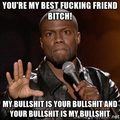 9f8b93e585757b0d7531707090447297 you're my best fucking friend bitch! my bullshit is your bullshit