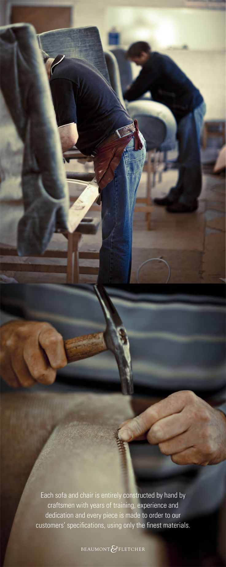 Each sofa and chair is entirely constructed by hand by craftsmen with years of training, experience and dedication and every pieces is made to order to our customers' specifications, using only the finest materials.