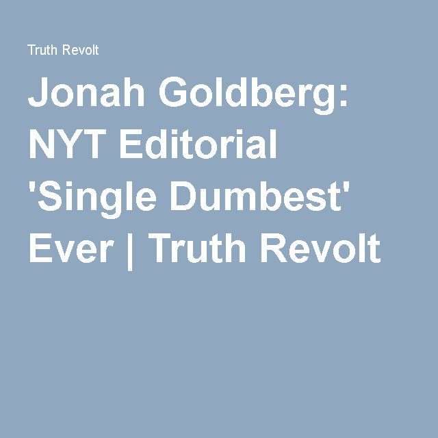 Jonah Goldberg: NYT Editorial 'Single Dumbest' Ever | Truth Revolt