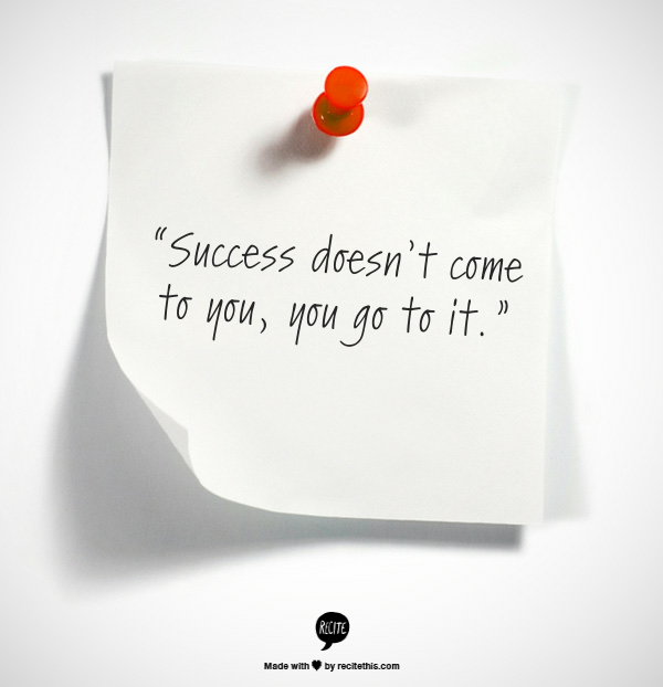 "Success Quotes For Students: ""Success Doesn't Come To You, You Go To It"""