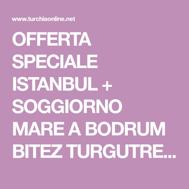 OFFERTA SPECIALE ISTANBUL + SOGGIORNO MARE A BODRUM BITEZ TURGUTREIS ...