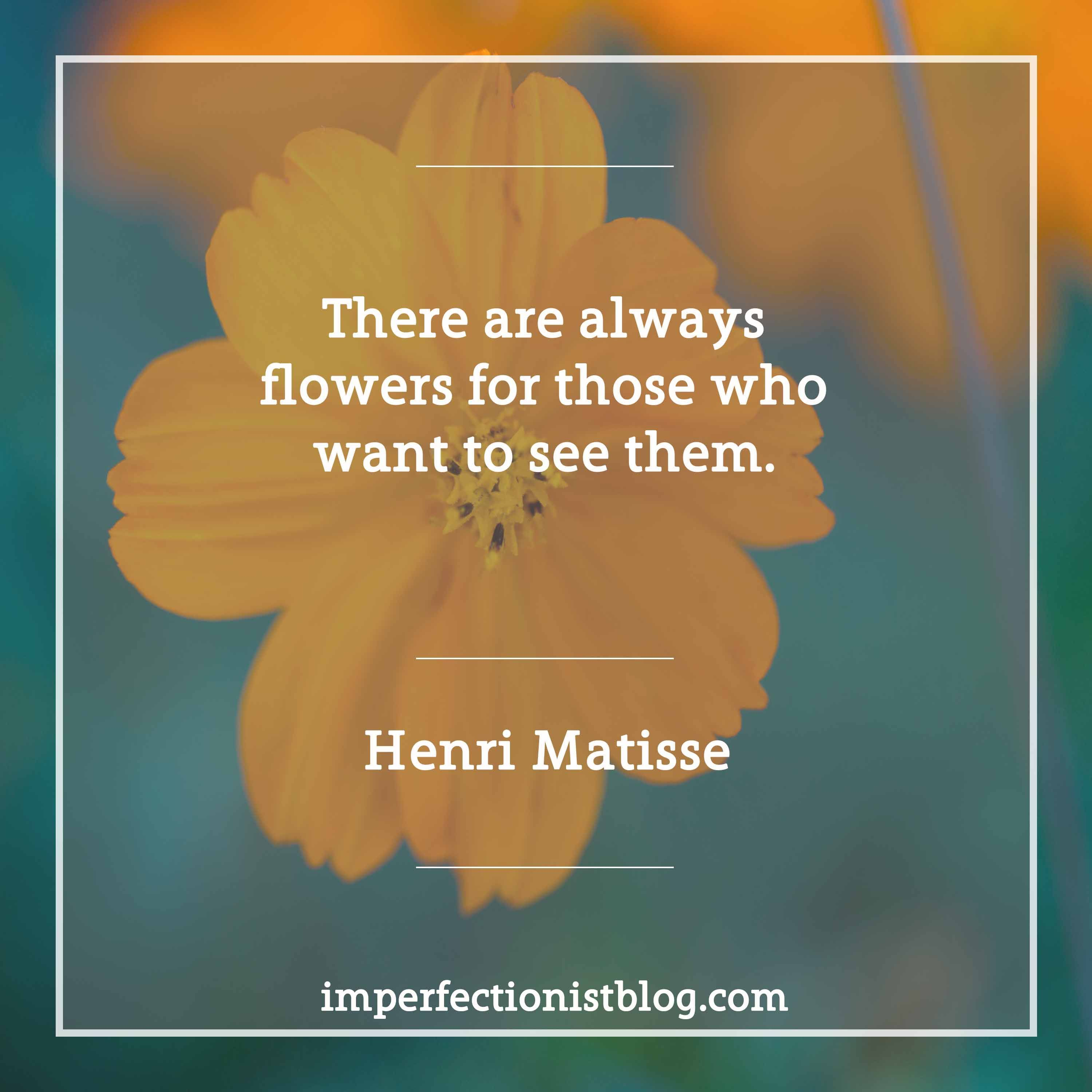 """Henri Matisse, born on this day in 1869, on presence: """"There are always flowers for those who want to see them."""" #matisse #presence bytes.imperfectionistblog.com"""